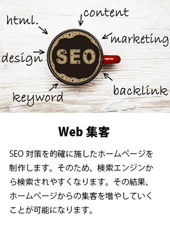 Web集客。SEO対策を的確に施したホームページを制作します。そのため、検索エンジンから検索されやすくなります。その結果、ホームページからの集客を増やしていくことが可能になります。